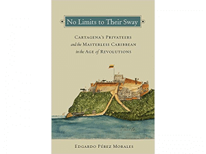 Cartagena's Motley Independence Naval Forces – A Book Review of Edgardo Pérez Morales's No Limits to Their Sway